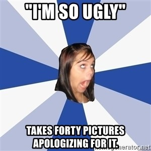 "Annoying Facebook Girl - ""I'm so ugly"" takes forty pictures apologizing for it."