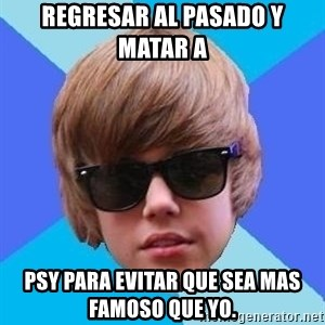 Just Another Justin Bieber - Regresar al pasado y matar a  psy para evitar que sea mas famoso que yo.