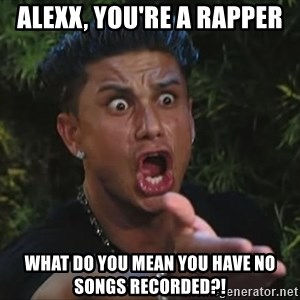 Flippinpauly - ALEXX, YOU'RE A RAPPER WHAT DO YOU MEAN YOU HAVE NO SONGS RECORDED?!