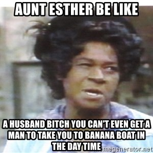 Aunt Esther again - Aunt Esther be like A Husband Bitch you can't even get A man to take you to banana Boat in the day time