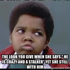 "Arnold Different strokes -  The Look You give when she says "" He is crazy and A Stalker"" yet she still with him"