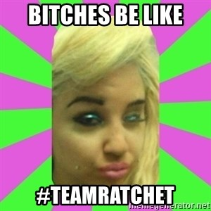 Manda Please! - Bitches be like #teamratchet