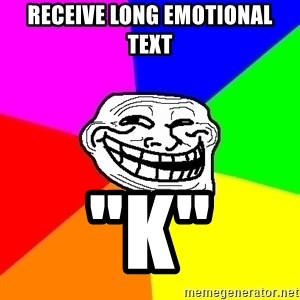 "Trollface - RECEIVE LONG EMOTIONAL TEXT ""K"""