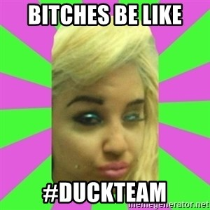Manda Please! - bitches be like #duckteam