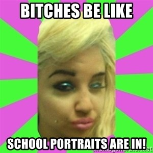Manda Please! - bitches be like school portraits are in!