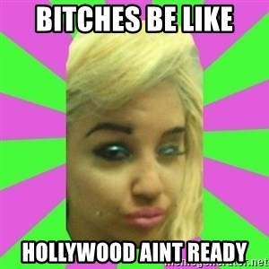 Manda Please! - bitches be like hollywood aint ready
