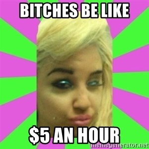 Manda Please! - bitches be like $5 an hour
