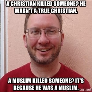 Asshole Christian missionary - A CHRISTIAN KILLED SOMEONE? HE WASN'T A TRUE CHRISTIAN. A MUSLIM KILLED SOMEONE? IT'S BECAUSE HE WAS A MUSLIM.