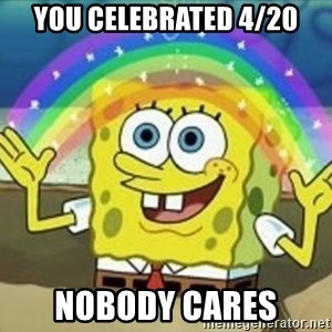 Spongebob - you celebrated 4/20 nobody cares