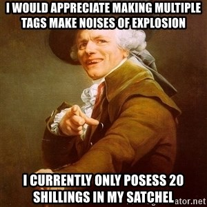 Joseph Ducreux - i would appreciate making multiple tags make noises of explosion i currently only posess 20 shillings in my satchel