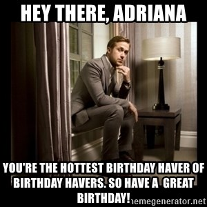 Ryan Gosling Birthday - Hey there, adriana You're the hottest birthday haver of birthday havers. So have a  great birthday!