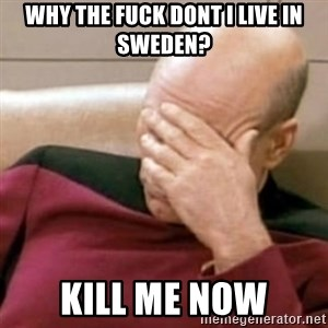 Face Palm - why the fuck dont i live in sweden? kill me now