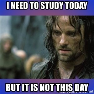 but it is not this day - I need to study today But it is not this day