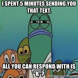 """Serious Fish Spongebob - I spent 5 minutes sending you that text. All you can respond with is """"K""""?"""