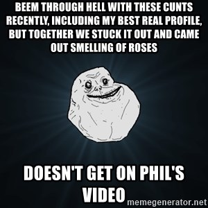 Forever Alone - Beem through hell with these cunts recently, including my best real profile, but together we stuck it out and came out smelling of roses Doesn't get on phil's video