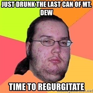 Butthurt Dweller - just drunk the last can of mt. dew time to regurgitate