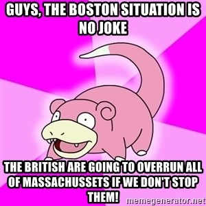 Slowpoke - Guys, the boston situation is no joke The British are going to overrun all of massachussets if we don't stop them!