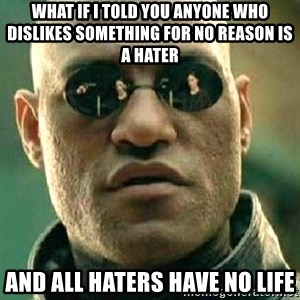 What if I told you / Matrix Morpheus - What if i told you anyone who dislikes something for no reason is a hater and all haters have no life