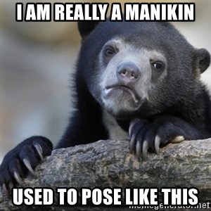 Confession Bear - I am really a MANIKIN Used to pose like this
