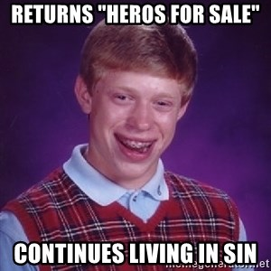 "Bad Luck Brian - returns ""Heros for sale"" continues living in sin"