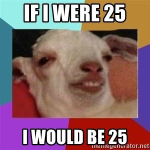 High goat - If i were 25  I would be 25