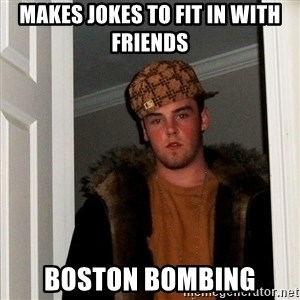 Scumbag Steve - Makes jokes to fit in with friends Boston Bombing