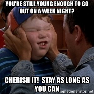 Billy Madison Cherish It - You're still young enough to go out on a week night? cherish it!  stay as long as you can