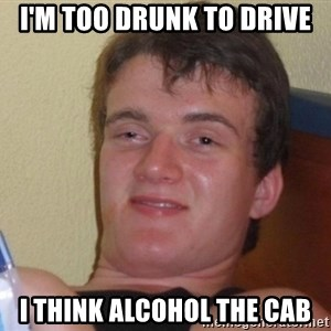 high/drunk guy - i'm too drunk to drive i think alcohol the cab