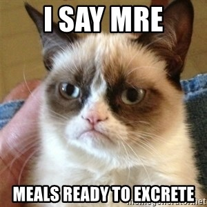 Grumpy Cat  - I say MRE Meals ready to excrete