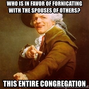 Joseph Ducreux - who is in favor of fornicating with the spouses of others? this entire congregation