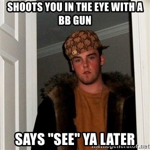 "Scumbag Steve - shoots you in the eye with a bb gun says ""see"" ya later"