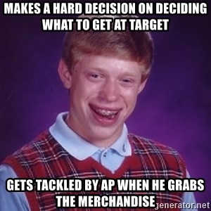 Bad Luck Brian - makes a hard decision on deciding what to get at target Gets tackled by Ap when he grabs the merchandise