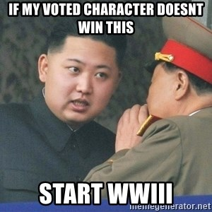 What Do You Mean....Kim Jong Un - If My voted character doesnt win this Start WWIII