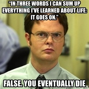 "Dwight Meme - ""In three words I can sum up everything I've learned about life: it goes on.""  False. you eventually die"