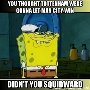 "Spongebob ""You thought..."" - You thought toTtenham weRe gonna let man CitY win Didn't you squidWard"