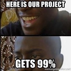disappointed black guy - here is our project gets 99%
