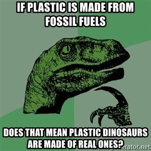 Raptor - If plastic is made from fossil fuels  Does that Mean Plastic dinosaurs are made of real ones?