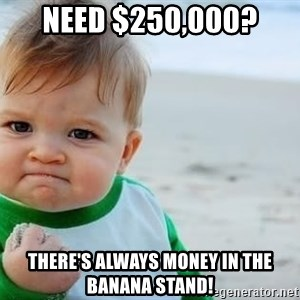 fist pump baby - Need $250,000? There's always money in the banana stand!