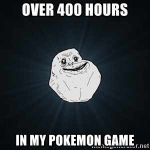 Forever Alone - over 400 hours in my pokemon game