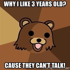 Pedobear - Why I like 3 years old? Cause they can't talk!