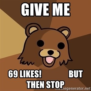 Pedobear - Give me 69 likes!                 but then stop