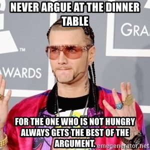 Intellectual Riff Raff - Never argue at the dinner table for the one who is not hungry always gets the best of the argument.