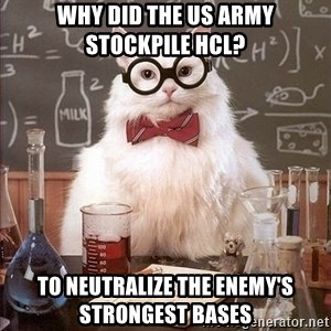 Chemistry Cat - Why did the us army stockpile HCl? To NEUTRALIZE the enemy's strongest bases