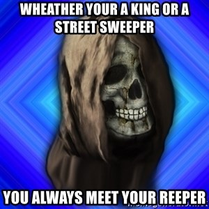 Scytheman - wheather your a king or a street sweeper  you always meet your reeper