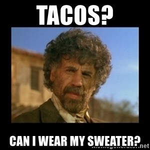 El Guapo Plethora - Tacos? Can I wear my sweater?