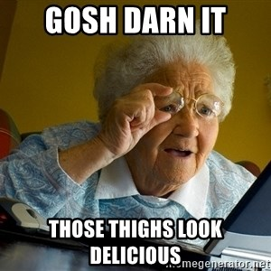 Internet Grandma Surprise - gosh darn it those thighs look delicious