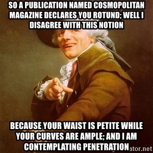 Joseph Ducreux - so a publication named cosmopolitan magazine declares you rotund; well i disagree with this notion Because your waist is petite while your curves are ample; and i am contemplating penetration