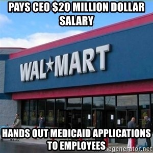 Walmart pay - Pays CEO $20 Million dollar salary Hands out medicaid applications to employees