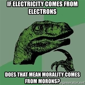 Philosoraptor - IF ELECTRICITY COMES FROM ELECTRONS DOES THAT MEAN MORALITY COMES FROM MORONS?