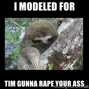 Creepy Sloth - I modeled for tim gunna rape your ass